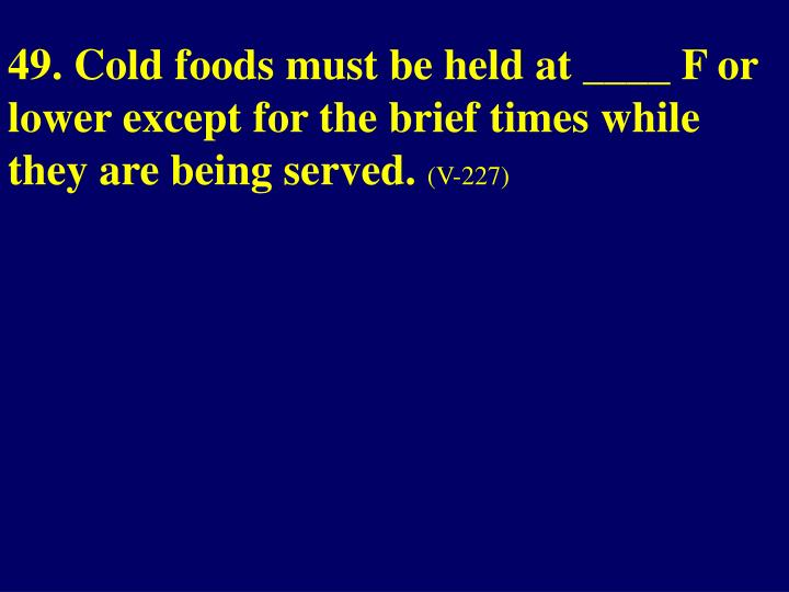 49. Cold foods must be held at ____ F or lower except for the brief times while they are being served.