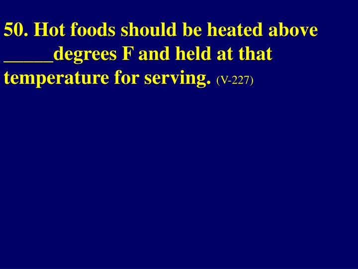 50. Hot foods should be heated above _____degrees F and held at that temperature for serving.