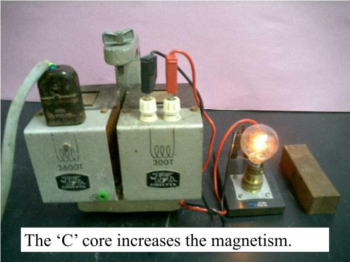 The 'C' core increases the magnetism.