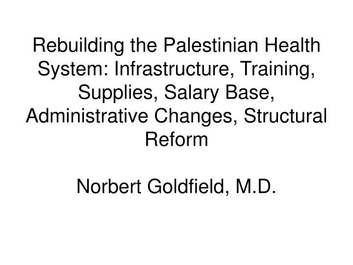 Rebuilding the Palestinian Health System: Infrastructure, Training, Supplies, Salary Base, Administrative Changes, Structural Reform