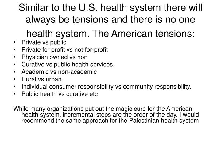 Similar to the U.S. health system there will always be tensions and there is no one health system. The American tensions: