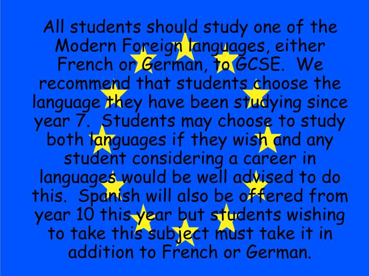 All students should study one of the Modern Foreign languages, either French or German, to GCSE.  W...