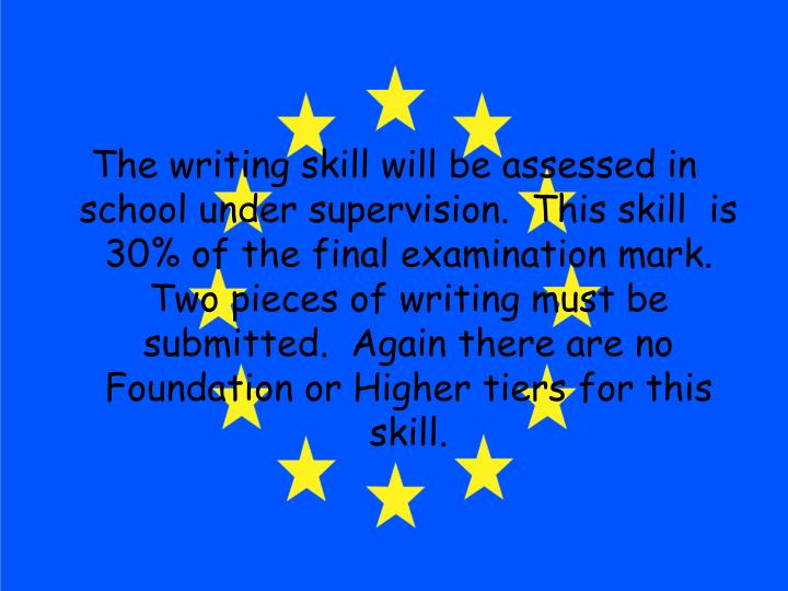The writing skill will be assessed in school under supervision.  This skill  is 30% of the final examination mark.  Two pieces of writing must be submitted.  Again there are no Foundation or Higher tiers for this skill.