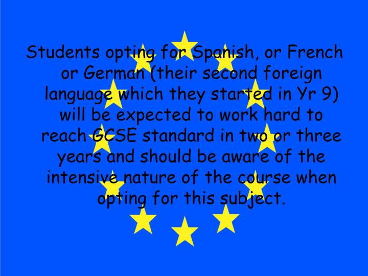 Students opting for Spanish, or French or German (their second foreign language which they started in Yr 9) will be expected to work hard to reach GCSE standard in two or three years and should be aware of the intensive nature of the course when opting for this subject.