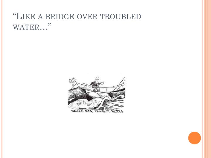 """Like a bridge over troubled water…"""