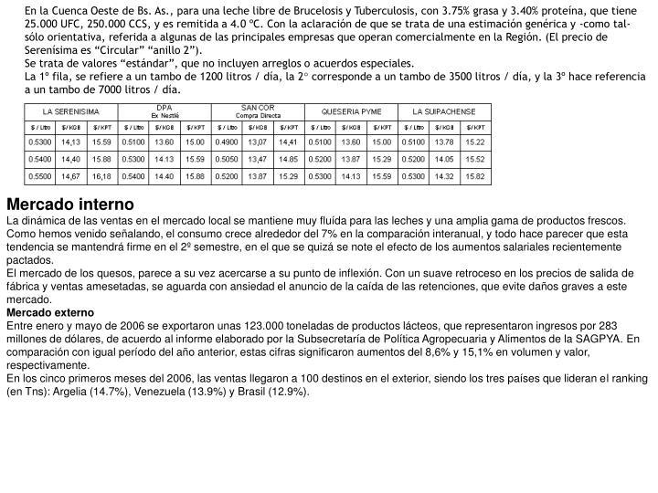 """En la Cuenca Oeste de Bs. As., para una leche libre de Brucelosis y Tuberculosis, con 3.75% grasa y 3.40% proteína, que tiene 25.000 UFC, 250.000 CCS, y es remitida a 4.0 ºC. Con la aclaración de que se trata de una estimación genérica y -como tal- sólo orientativa, referida a algunas de las principales empresas que operan comercialmente en la Región. (El precio de Serenísima es """"Circular"""" """"anillo 2"""")."""