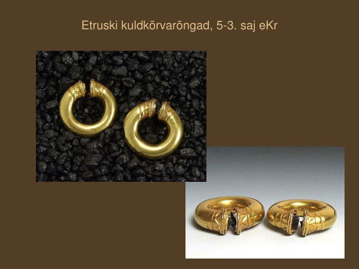 Etruski kuldkõrvarõngad, 5-3. saj eKr