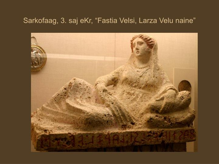 """Sarkofaag, 3. saj eKr, """"Fastia Velsi, Larza Velu naine"""""""