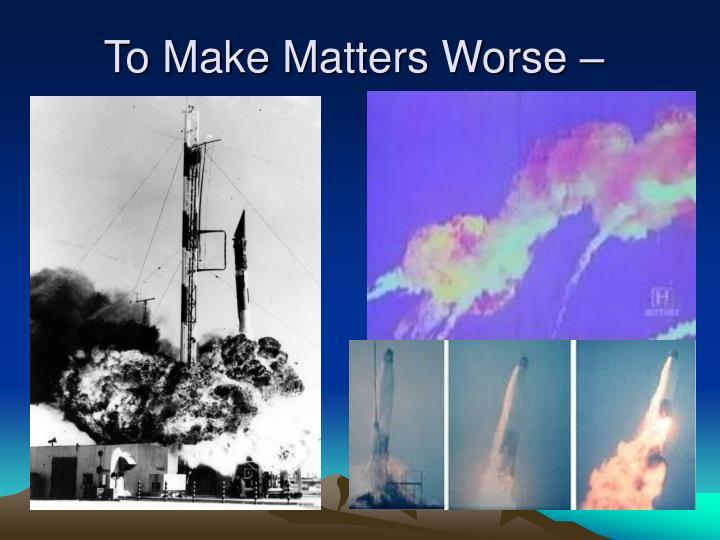 To Make Matters Worse –