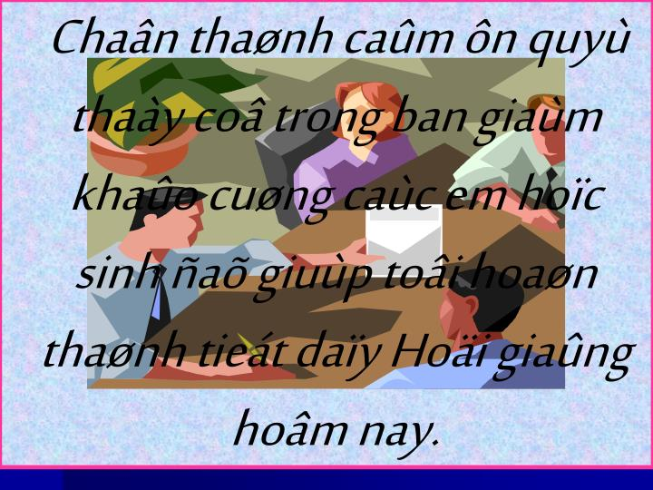 Chan thanh cam n quy thay co trong ban giam khao cung cac em hoc sinh a giup toi hoan thanh tiet day Hoi giang hom nay.