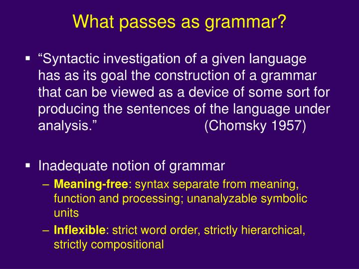 """Syntactic investigation of a given language has as its goal the construction of a grammar that can be viewed as a device of some sort for producing the sentences of the language under analysis.""(Chomsky 1957)"