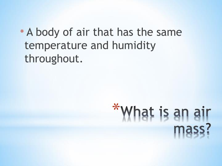 A body of air that has the same temperature and humidity throughout.