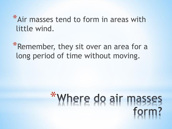 Air masses tend to form in areas with little wind.