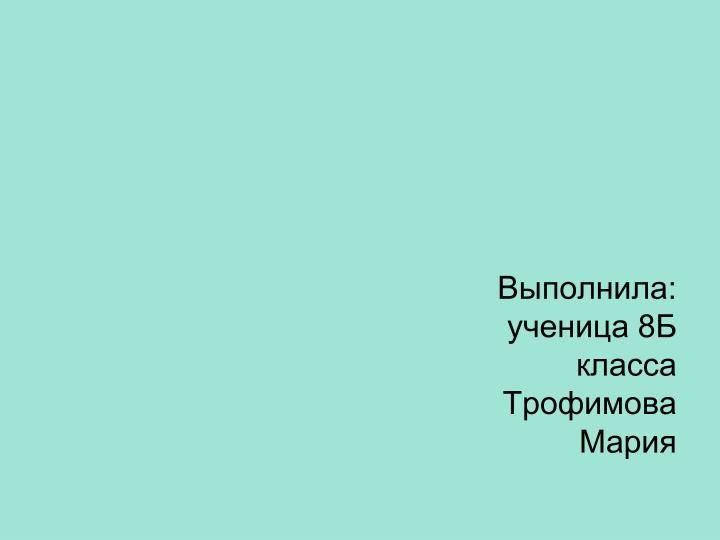 Выполнила: ученица 8Б класса Трофимова Мария