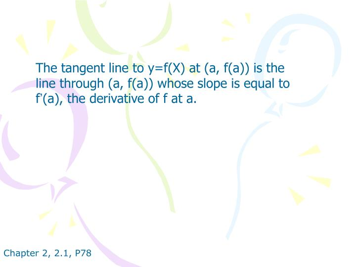 The tangent line to y=f(X) at (a, f(a)) is the line through (a, f(a)) whose slope is equal to f