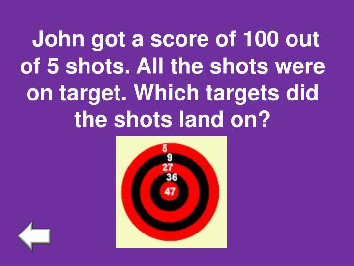 John got a score of 100 out of 5 shots. All the shots were on target. Which targets did the shots land on?