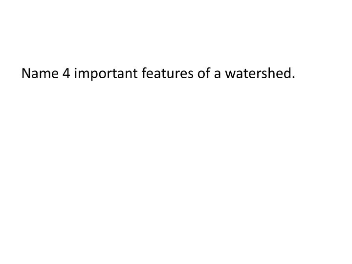 Name 4 important features of a watershed.