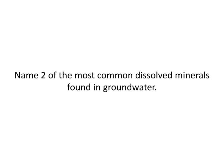 Name 2 of the most common dissolved minerals found in groundwater.