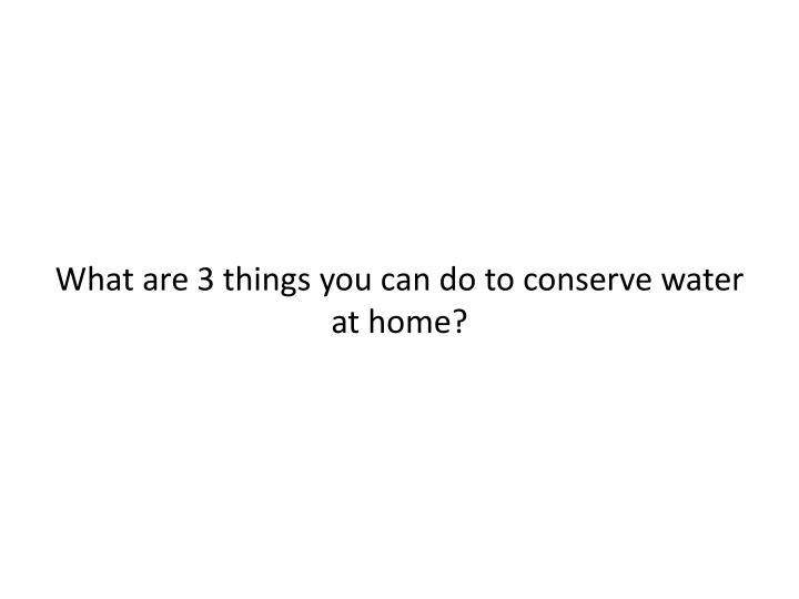What are 3 things you can do to conserve water at home?