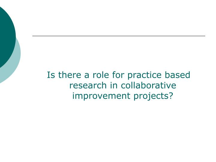 Is there a role for practice based research in collaborative improvement projects?