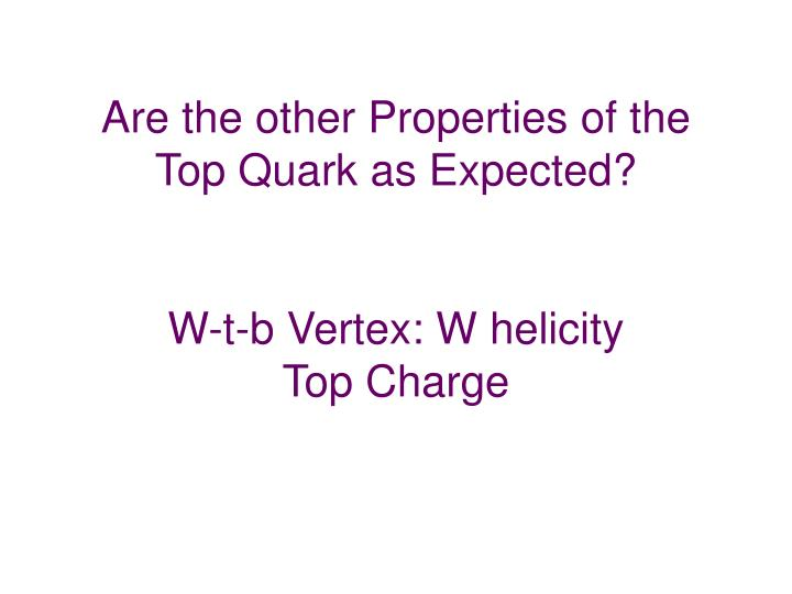 Are the other Properties of the Top Quark as Expected?