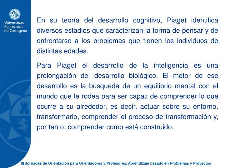 En su teora del desarrollo cognitivo, Piaget identifica diversos estadios que caracterizan la forma de pensar y de enfrentarse a los problemas que tienen los individuos de distintas edades.