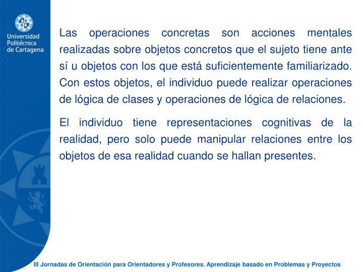 Las operaciones concretas son acciones mentales realizadas sobre objetos concretos que el sujeto tiene ante s u objetos con los que est suficientemente familiarizado. Con estos objetos, el individuo puede realizar operaciones de lgica de clases y operaciones de lgica de relaciones.