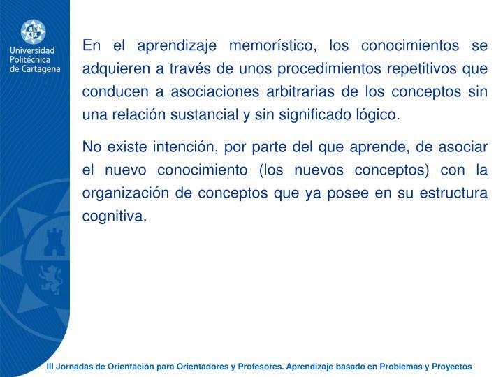 En el aprendizaje memorstico, los conocimientos se adquieren a travs de unos procedimientos repetitivos que conducen a asociaciones arbitrarias de los conceptos sin una relacin sustancial y sin significado lgico.