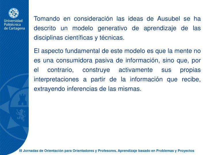 Tomando en consideracin las ideas de Ausubel se ha descrito un modelo generativo de aprendizaje de las disciplinas cientficas y tcnicas.