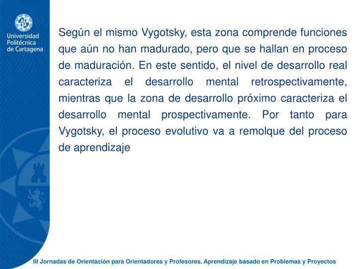 Segn el mismo Vygotsky, esta zona comprende funciones que an no han madurado, pero que se hallan en proceso de maduracin. En este sentido, el nivel de desarrollo real caracteriza el desarrollo mental retrospectivamente, mientras que la zona de desarrollo prximo caracteriza el desarrollo mental prospectivamente. Por tanto para Vygotsky, el proceso evolutivo va a remolque del proceso de aprendizaje