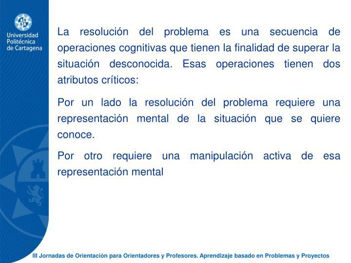 La resolucin del problema es una secuencia de operaciones cognitivas que tienen la finalidad de superar la situacin desconocida. Esas operaciones tienen dos atributos crticos: