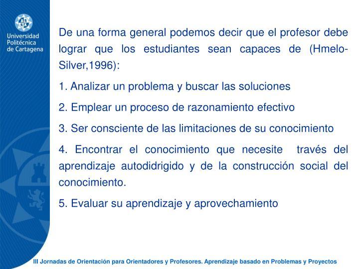 De una forma general podemos decir que el profesor debe lograr que los estudiantes sean capaces de (Hmelo-Silver,1996):