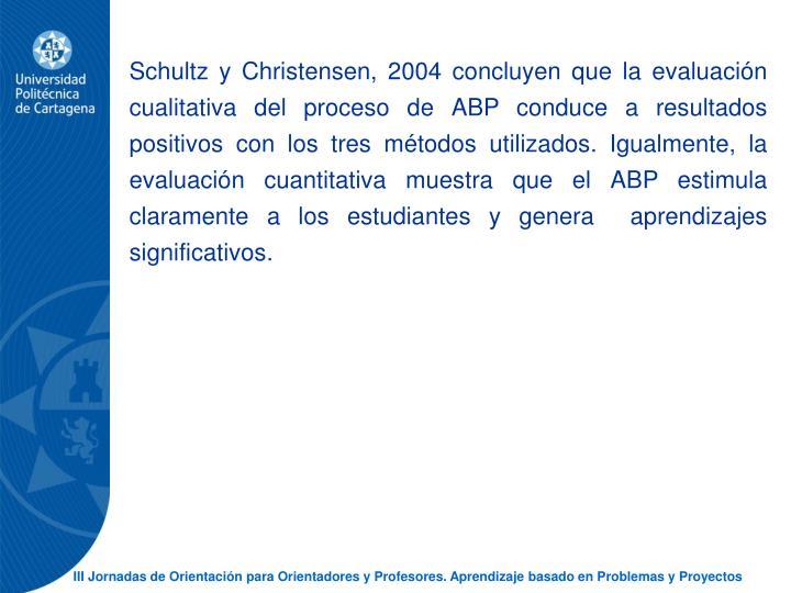 Schultz y Christensen, 2004 concluyen que la evaluacin cualitativa del proceso de ABP conduce a resultados positivos con los tres mtodos utilizados. Igualmente, la evaluacin cuantitativa muestra que el ABP estimula claramente a los estudiantes y genera  aprendizajes significativos.