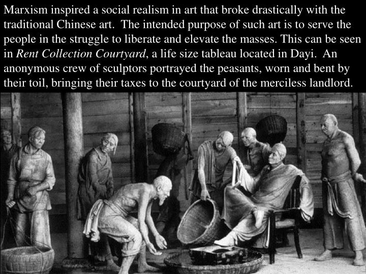 Marxism inspired a social realism in art that broke drastically with the traditional Chinese art.  The intended purpose of such art is to serve the