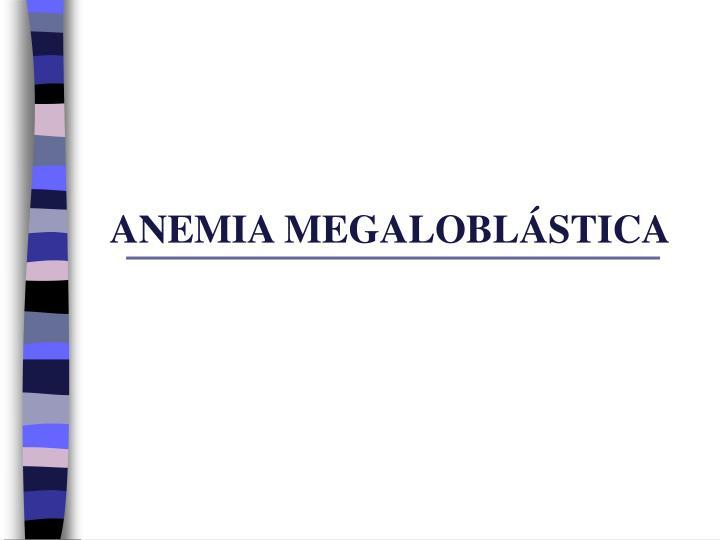 ANEMIA MEGALOBLÁSTICA