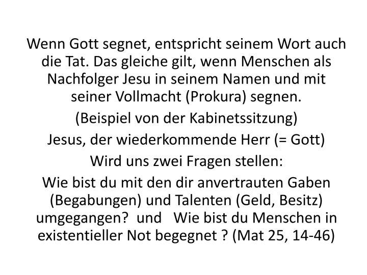 Wenn Gott segnet, entspricht seinem Wort auch die Tat. Das gleiche gilt, wenn Menschen als Nachfolger Jesu in seinem Namen und mit seiner Vollmacht (Prokura) segnen.