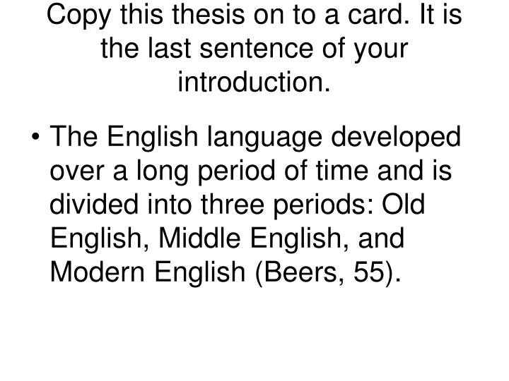 Copy this thesis on to a card. It is the last sentence of your introduction.