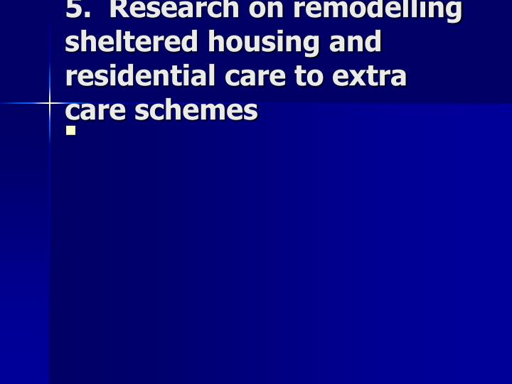 5.  Research on remodelling sheltered housing and residential care to extra care schemes