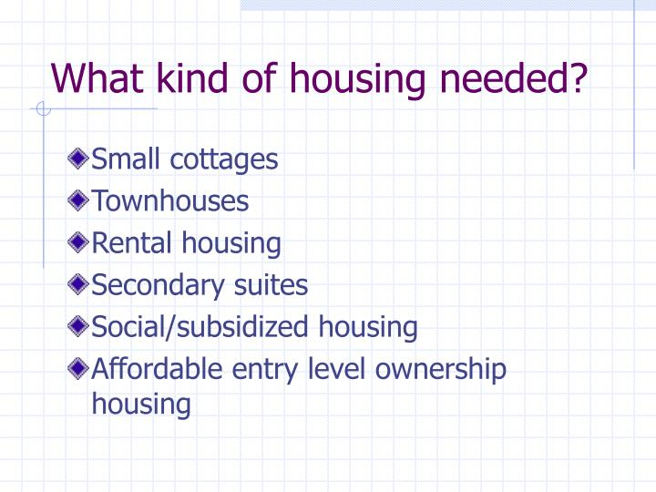 What kind of housing needed?