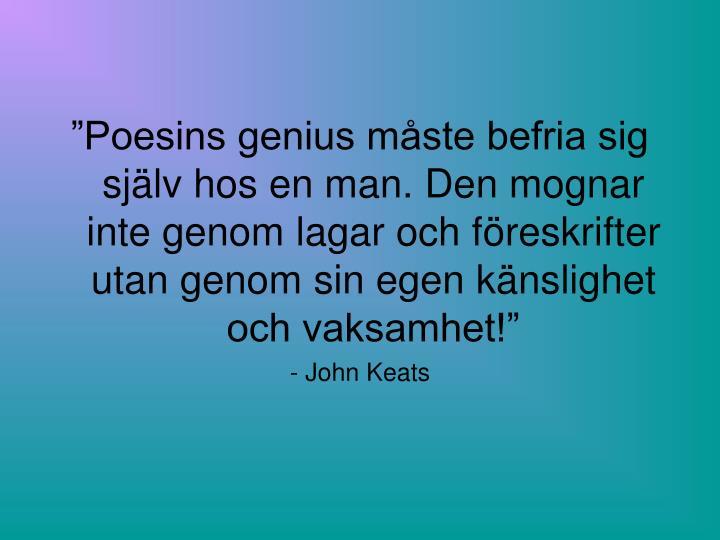 """""""Poesins genius måste befria sig själv hos en man. Den mognar inte genom lagar och föreskrifter utan genom sin egen känslighet och vaksamhet!"""""""