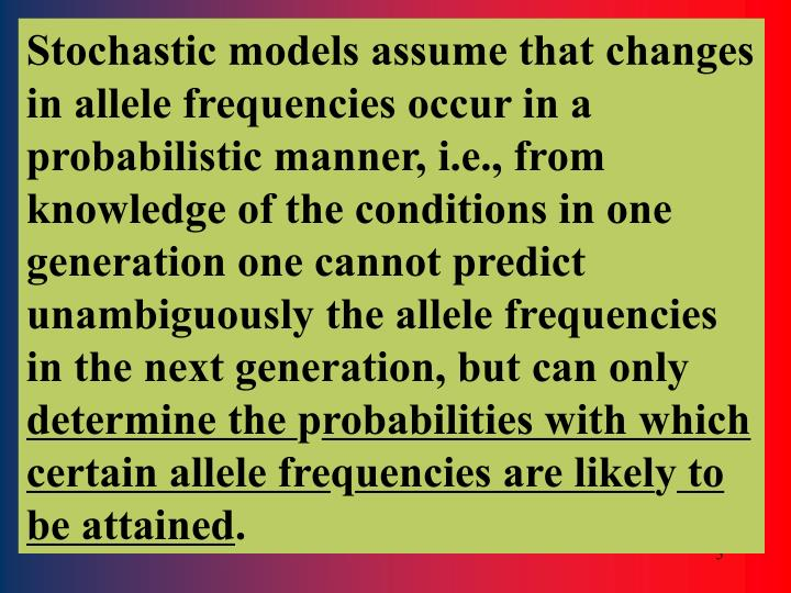 Stochastic models assume that changes in allele frequencies occur in a probabilistic manner, i.e., from knowledge of the conditions in one generation one cannot predict unambiguously the allele frequencies in the next generation, but can only