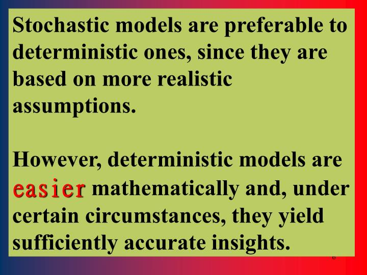 Stochastic models are preferable to deterministic ones, since they are based on more realistic assumptions.