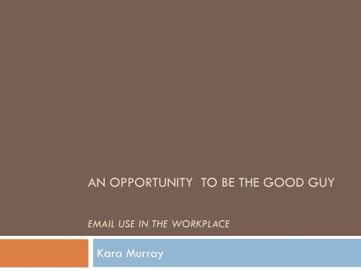 An opportunity to be the good guy email use in the workplace