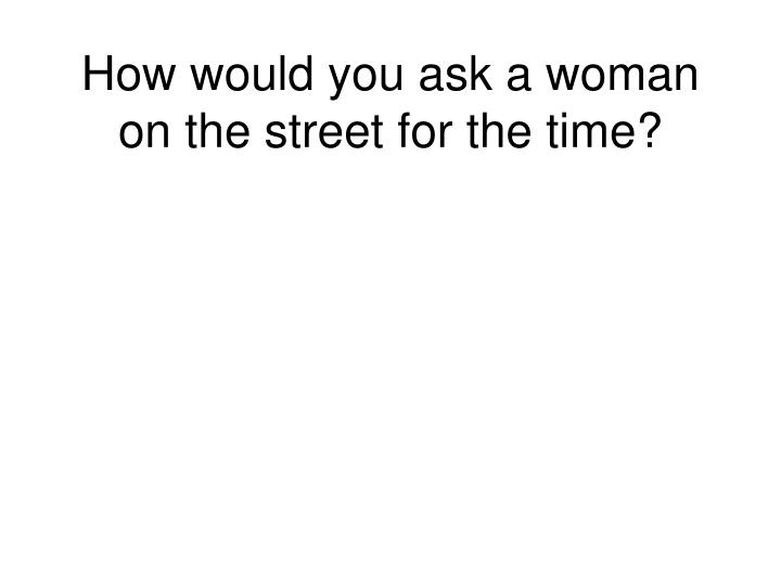 How would you ask a woman on the street for the time?
