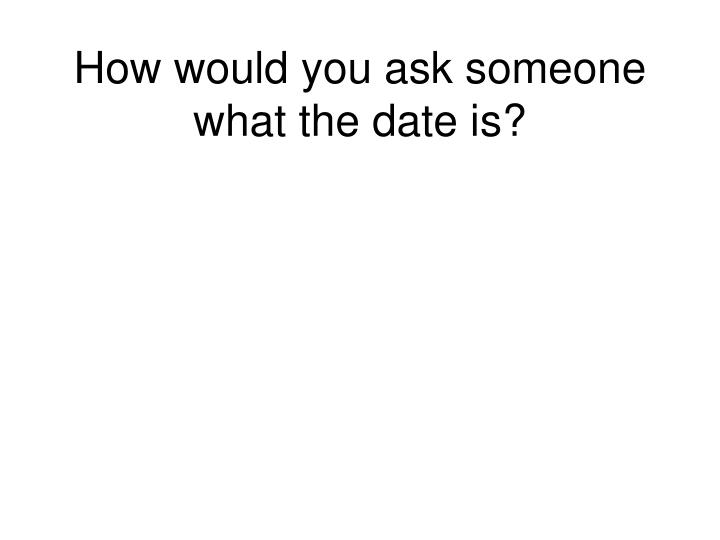 How would you ask someone what the date is?