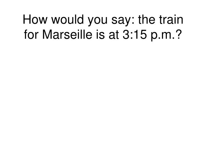 How would you say: the train for Marseille is at 3:15 p.m.?