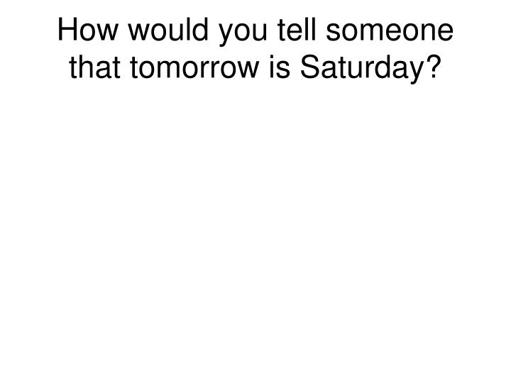How would you tell someone that tomorrow is Saturday?