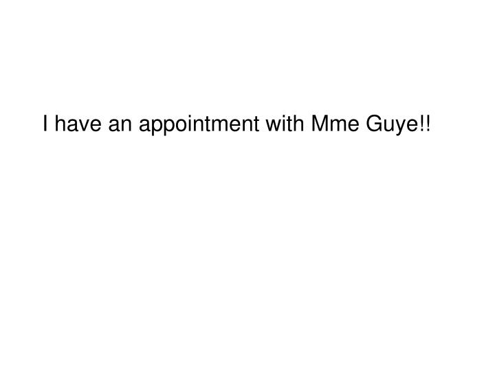 I have an appointment with Mme Guye!!