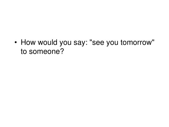 "How would you say: ""see you tomorrow"" to someone?"