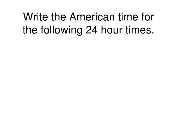 Write the American time for the following 24 hour times.